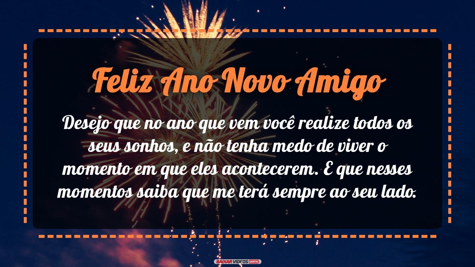 Desejo que no ano que vem você realize todos os seus sonhos, e não tenha medo de viver o momento em que eles acontecerem. E que nesses momentos saiba que me terá sempre ao seu lado. Feliz Ano Novo, meu amigo!