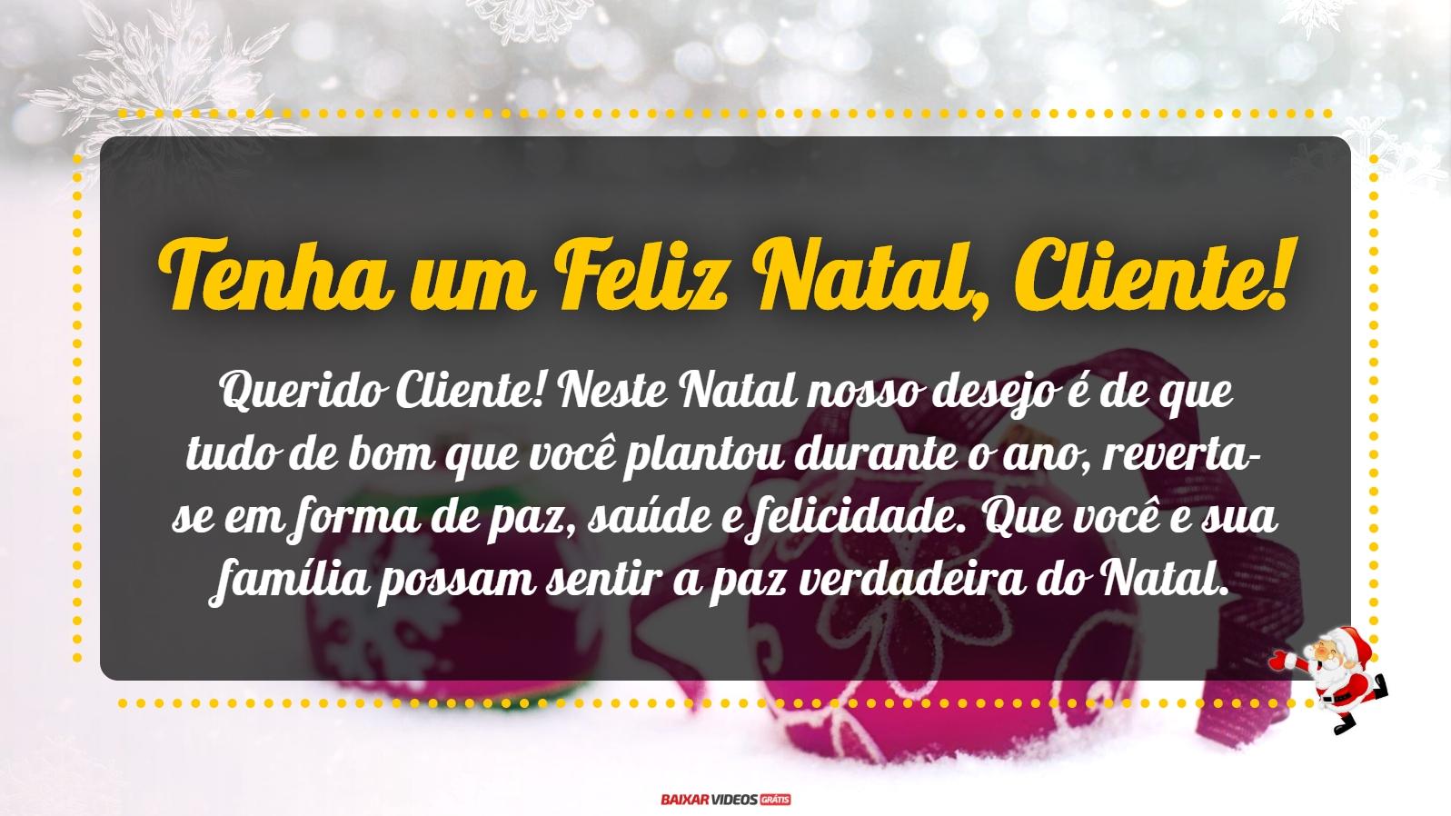 Querido Cliente! Neste Natal nosso desejo é de que tudo de bom que você plantou durante o ano, reverta-se em forma de paz, saúde e felicidade. Que você e sua família possam sentir a paz verdadeira do Natal. Tenha um Feliz Natal!
