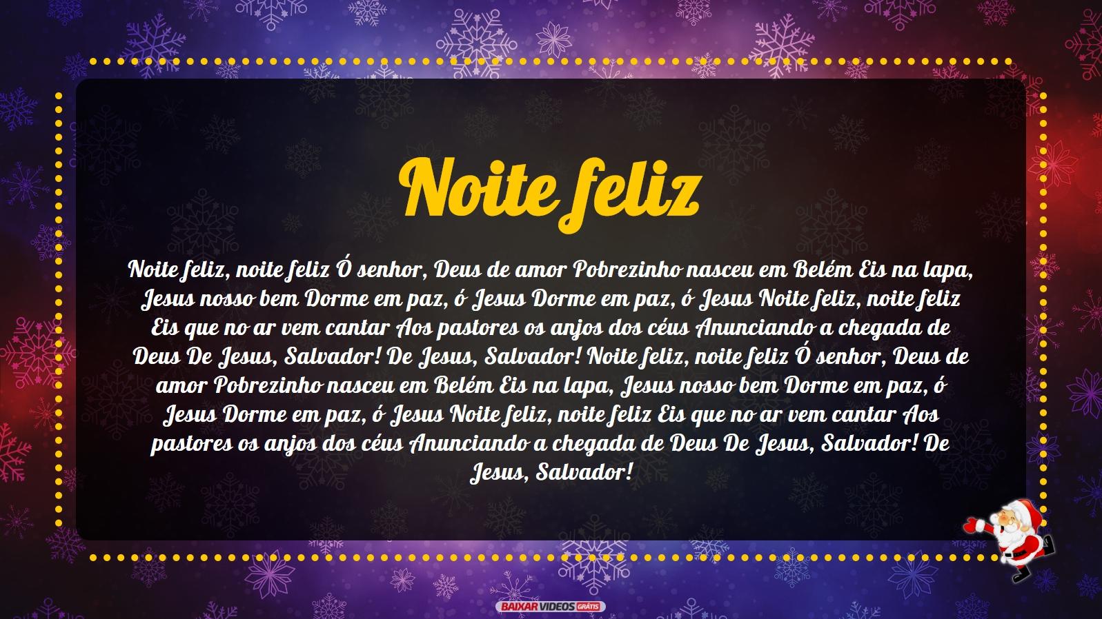 Noite feliz, noite feliz Ó senhor, Deus de amor Pobrezinho nasceu em Belém Eis na lapa, Jesus nosso bem Dorme em paz, ó Jesus Dorme em paz, ó Jesus Noite feliz, noite feliz Eis que no ar vem cantar Aos pastores os anjos dos céus Anunciando a chegada de Deus De Jesus, Salvador! De Jesus, Salvador! Noite feliz, noite feliz Ó senhor, Deus de amor Pobrezinho nasceu em Belém Eis na lapa, Jesus nosso bem Dorme em paz, ó Jesus Dorme em paz, ó Jesus Noite feliz, noite feliz Eis que no ar vem cantar Aos pastores os anjos dos céus Anunciando a chegada de Deus De Jesus, Salvador! De Jesus, Salvador!