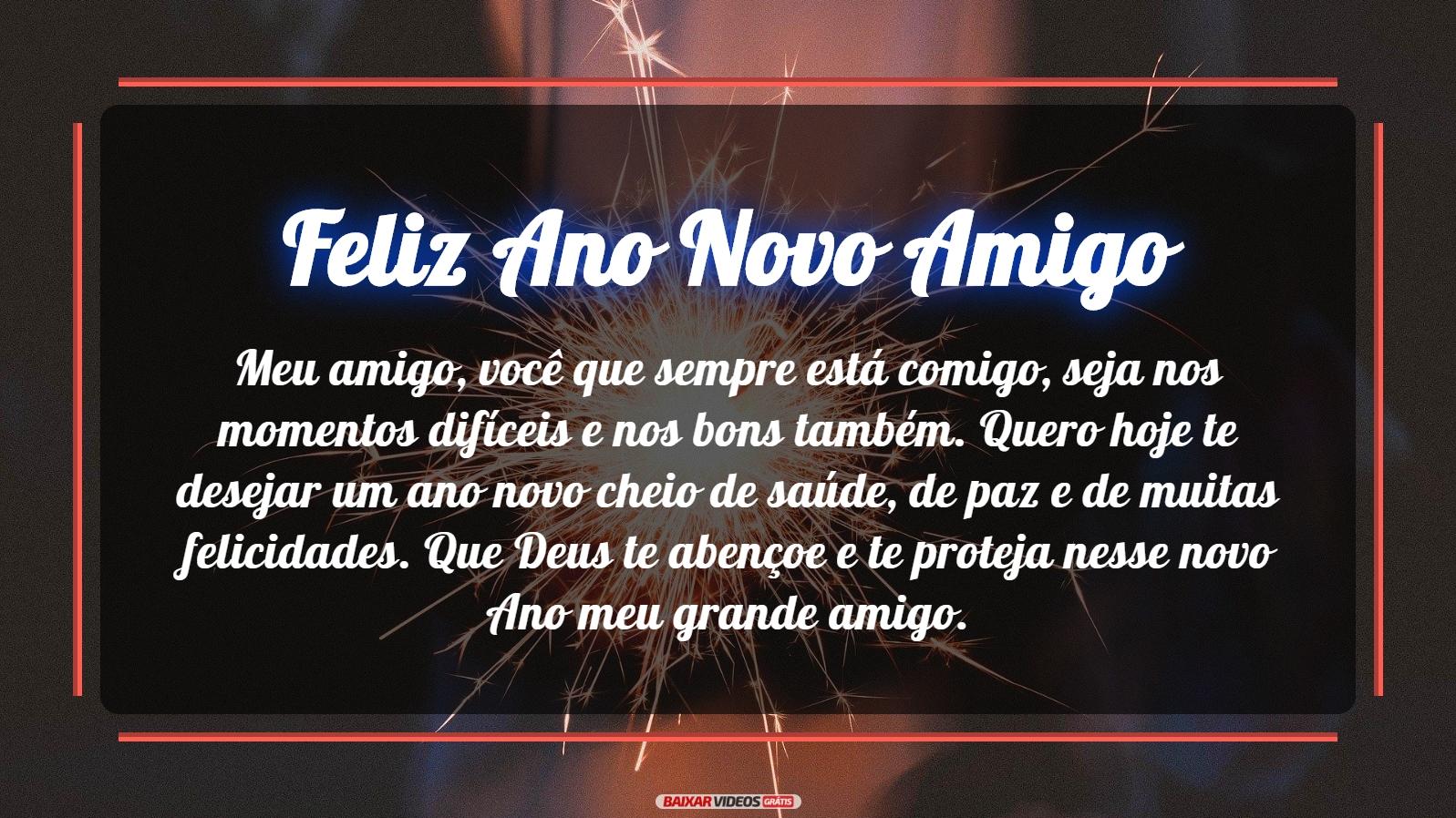 Meu amigo, você que sempre está comigo, seja nos momentos difíceis e nos bons também. Quero hoje te desejar um ano novo cheio de saúde, de paz e de muitas felicidades. Que Deus te abençoe e te proteja nesse novo Ano meu grande amigo. Feliz Ano Novo!