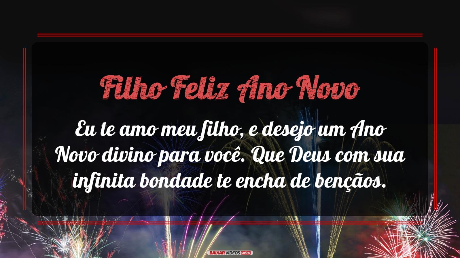 Feliz Ano Novo Filho! Eu te amo meu filho, e desejo um Ano Novo divino para você. Que Deus com sua infinita bondade te encha de bençãos.