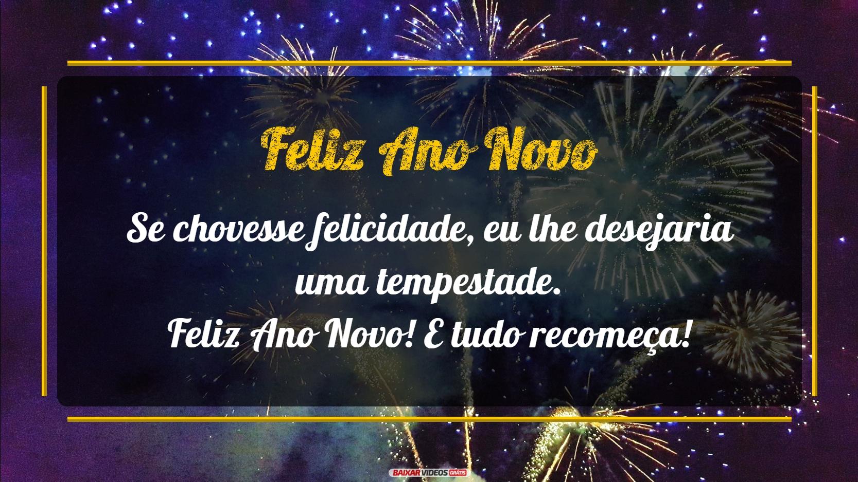 Se chovesse felicidade, eu lhe desejaria uma tempestade. Feliz Ano Novo! E tudo recomeça!