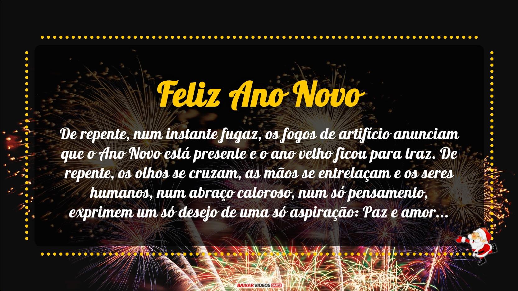 Feliz 2017! De repente, num instante fugaz, os fogos de artifício anunciam que o Ano Novo está presente e o ano velho ficou para traz. De repente, os olhos se cruzam, as mãos se entrelaçam e os seres humanos, num abraço caloroso, num só pensamento, exprimem um só desejo de uma só aspiração: Paz e amor. De repente, não importa a nação, não importa a língua, não importa a cor, não importa a origem, porque todos são humanos e descendentes de um só Pai. De repente, os homens lembram-se da maior dádiva que têm: a vida. De repente, o grito de alegria, pelo Novo Ano que aparece e o sentimento de renovação que floresce. Feliz Ano Novo!