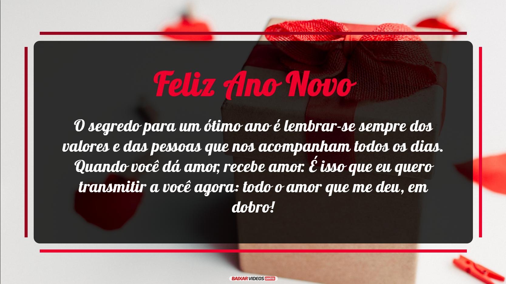 O segredo para um ótimo ano é lembrar-se sempre dos valores e das pessoas que nos acompanham todos os dias. Quando você dá amor, recebe amor. É isso que eu quero transmitir a você agora: todo o amor que me deu, em dobro! Feliz Ano Novo!