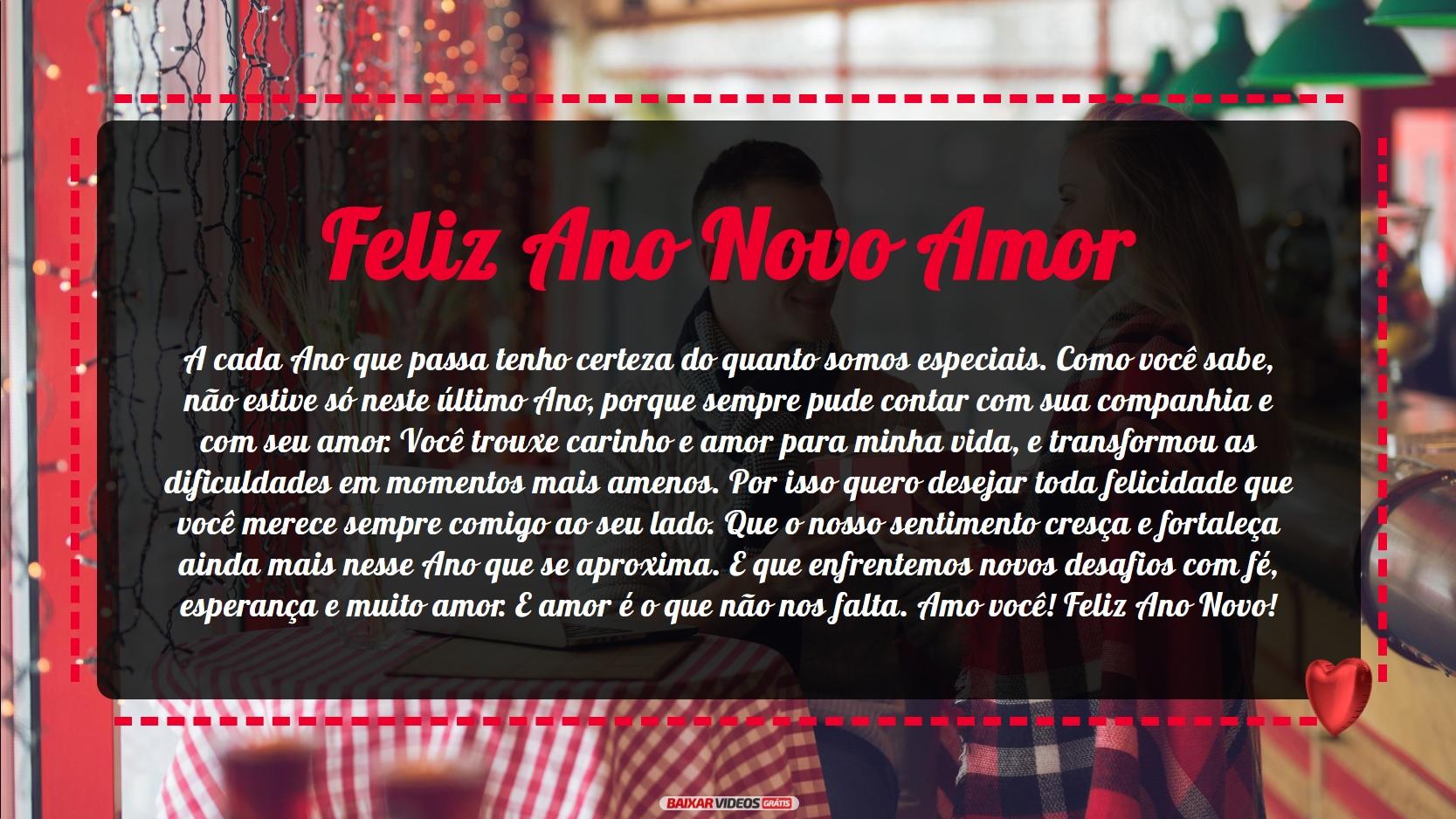 Feliz Ano Novo Amor! A cada Ano que passa tenho certeza do quanto somos especiais. Como você sabe, não estive só neste último Ano, porque sempre pude contar com sua companhia e com seu amor. Você trouxe carinho e amor para minha vida, e transformou as dificuldades em momentos mais amenos. Por isso quero desejar toda felicidade que você merece sempre comigo ao seu lado. Que o nosso sentimento cresça e fortaleça ainda mais nesse Ano que se aproxima. E que enfrentemos novos desafios com fé, esperança e muito amor. E amor é o que não nos falta. Amo você! Feliz Ano Novo!