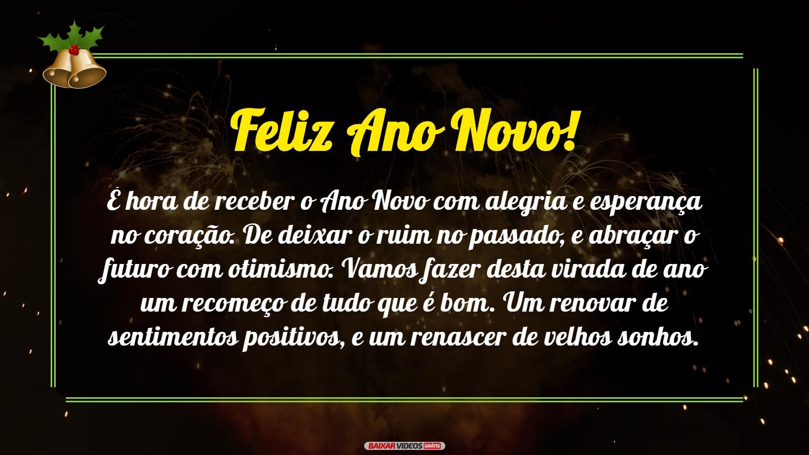 Feliz Ano Novo! É hora de receber o Ano Novo com alegria e esperança no coração. De deixar o ruim no passado, e abraçar o futuro com otimismo. Vamos fazer desta virada de ano um recomeço de tudo que é bom. Um renovar de sentimentos positivos, e um renascer de velhos sonhos.
