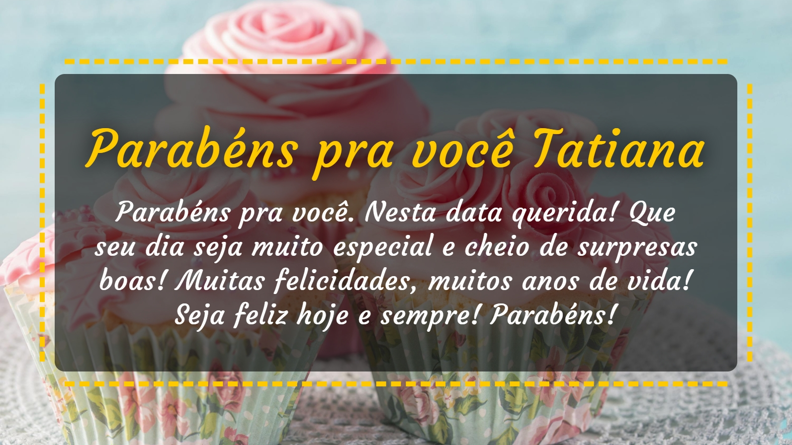 Parabéns pra você Tatiana! Parabéns pra você. Nesta data querida! Que seu dia seja muito especial e cheio de surpresas boas! Muitas felicidades, muitos anos de vida! Seja feliz hoje e sempre! Parabens!