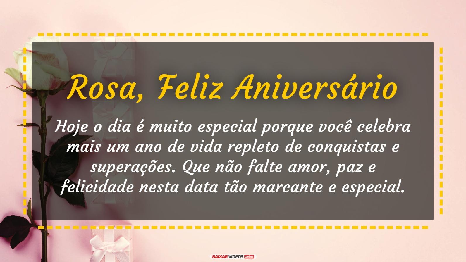 Rosa, hoje o dia é muito especial porque você celebra mais um ano de vida repleto de conquistas e superações. Que não falte amor, paz e felicidade nesta data tão marcante e especial. Feliz Aniversário!