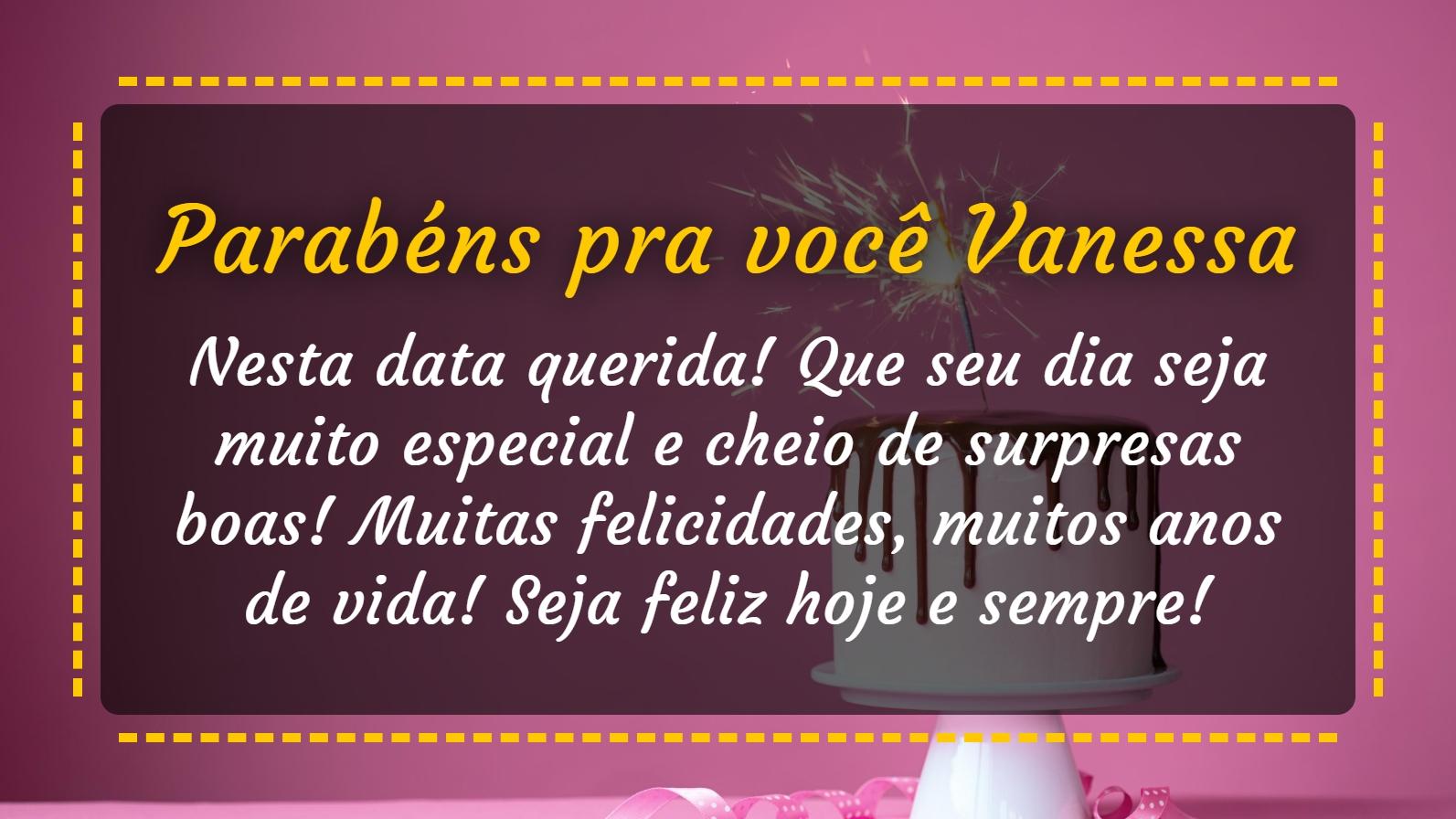 Parabéns pra você Vanessa! Parabens pra voce. Nesta data querida! Que seu dia seja muito especial e cheio de surpresas boas! Muitas felicidades, muitos anos de vida! Seja feliz hoje e sempre! Parabens!