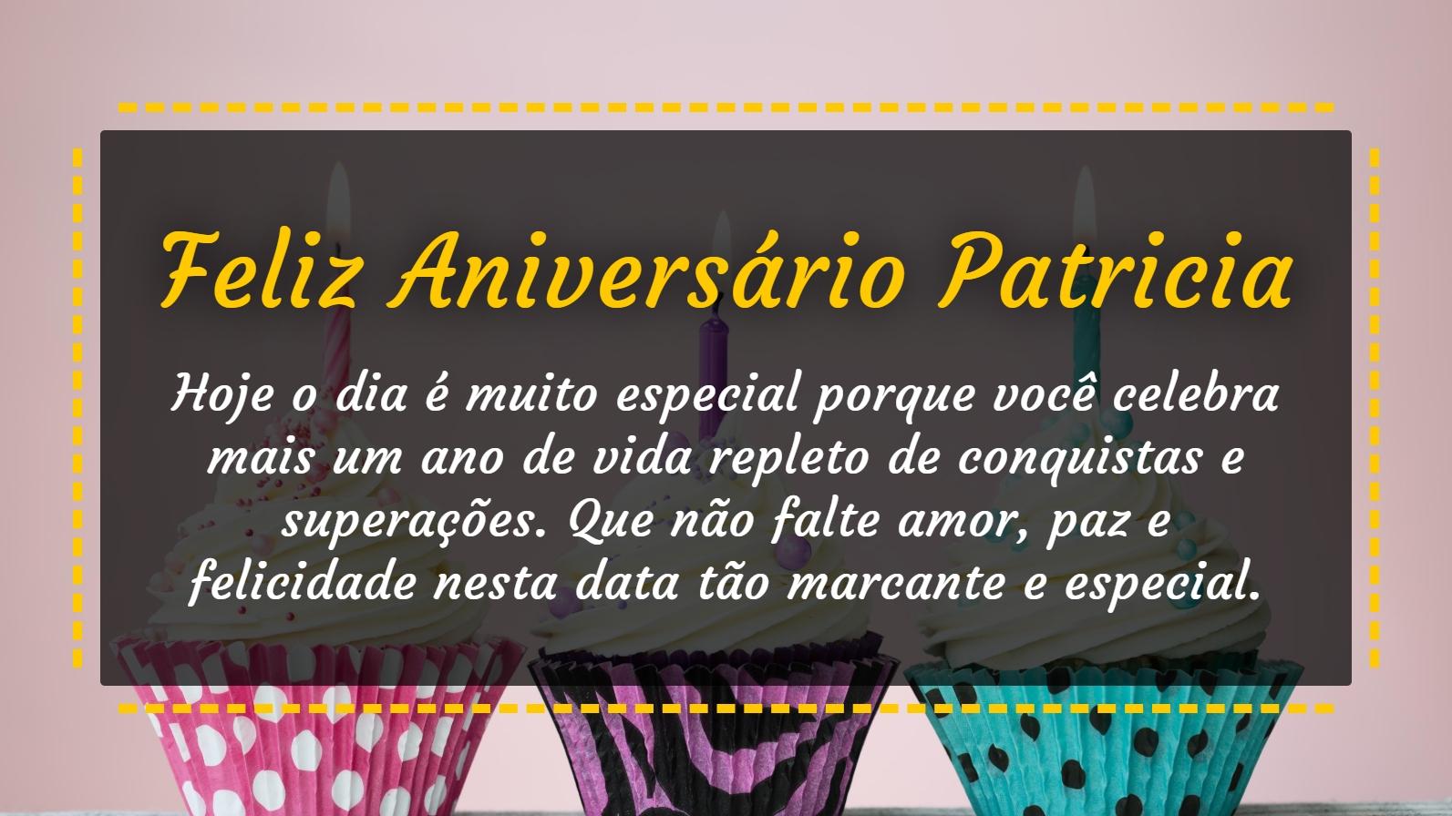 Patricia, hoje o dia é muito especial porque você celebra mais um ano de vida repleto de conquistas e superações. Que não falte amor, paz e felicidade nesta data tão marcante e especial. Feliz Aniversário!