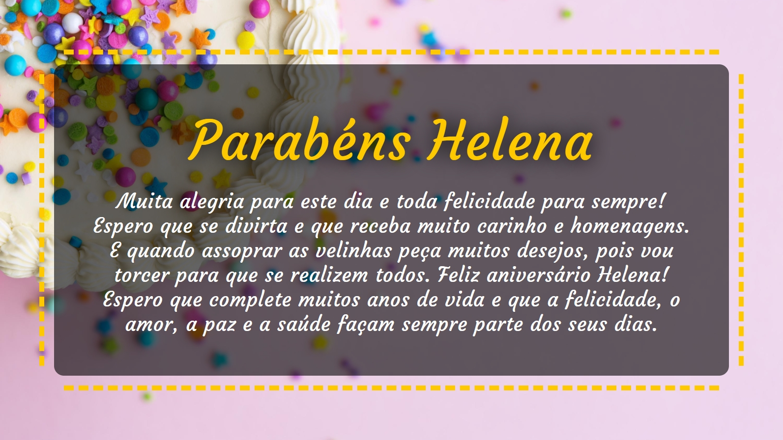 Parabéns para Helena, muita alegria para este dia e toda felicidade para sempre! Espero que se divirta e que receba muito carinho e homenagens. E quando assoprar as velinhas peça muitos desejos, pois vou torcer para que se realizem todos. Feliz aniversário Helena! Espero que complete muitos anos de vida e que a felicidade, o amor, a paz e a saúde façam sempre parte dos seus dias.