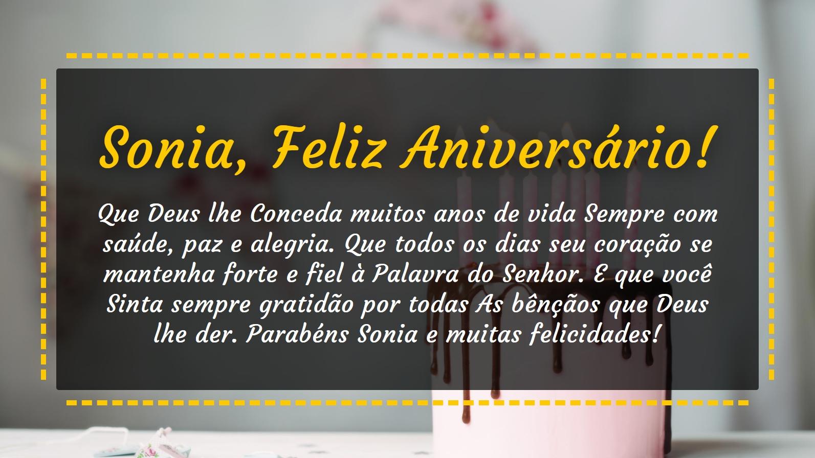 <p>Sonia, Feliz Aniversário! Que Deus lhe Conceda muitos anos de vida Sempre com saúde, paz e alegria. Que todos os dias seu coração se mantenha forte e fiel à Palavra do Senhor. E que você Sinta sempre gratidão por todas As bênçãos que Deus lhe der. Parabéns Sonia e muitas felicidades!</p>