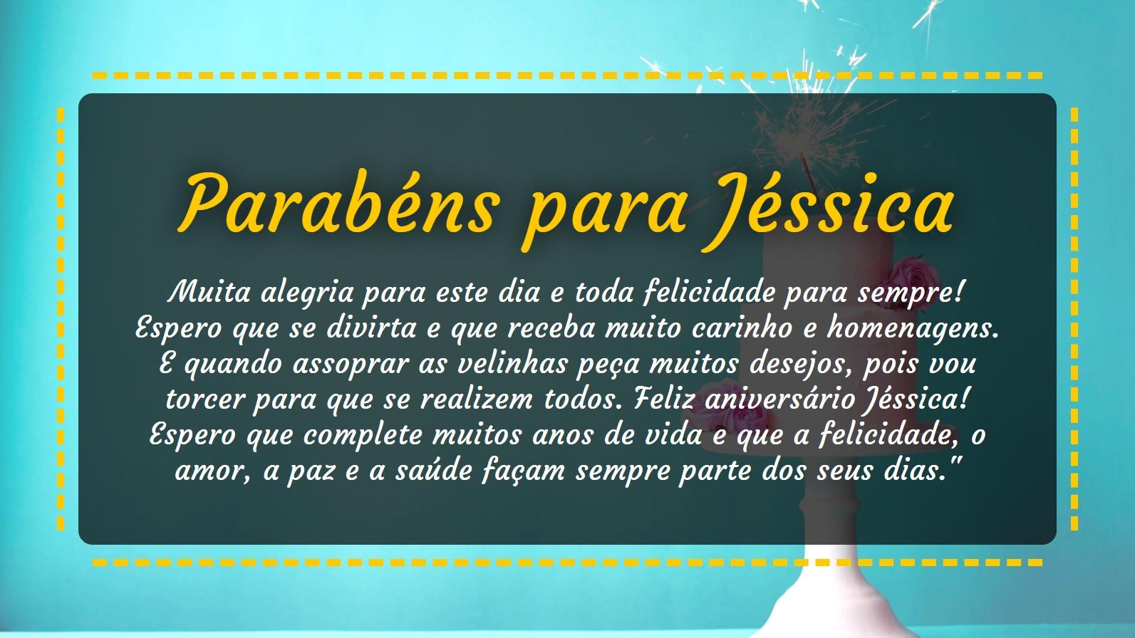 <p>Parabéns para Jéssica, muita alegria para este dia e toda felicidade para sempre! Espero que se divirta e que receba muito carinho e homenagens. E quando assoprar as velinhas peça muitos desejos, pois vou torcer para que se realizem todos. Feliz aniversário Jéssica! Espero que complete muitos anos de vida e que a felicidade, o amor, a paz e a saúde façam sempre parte dos seus dias.&#39;</p>