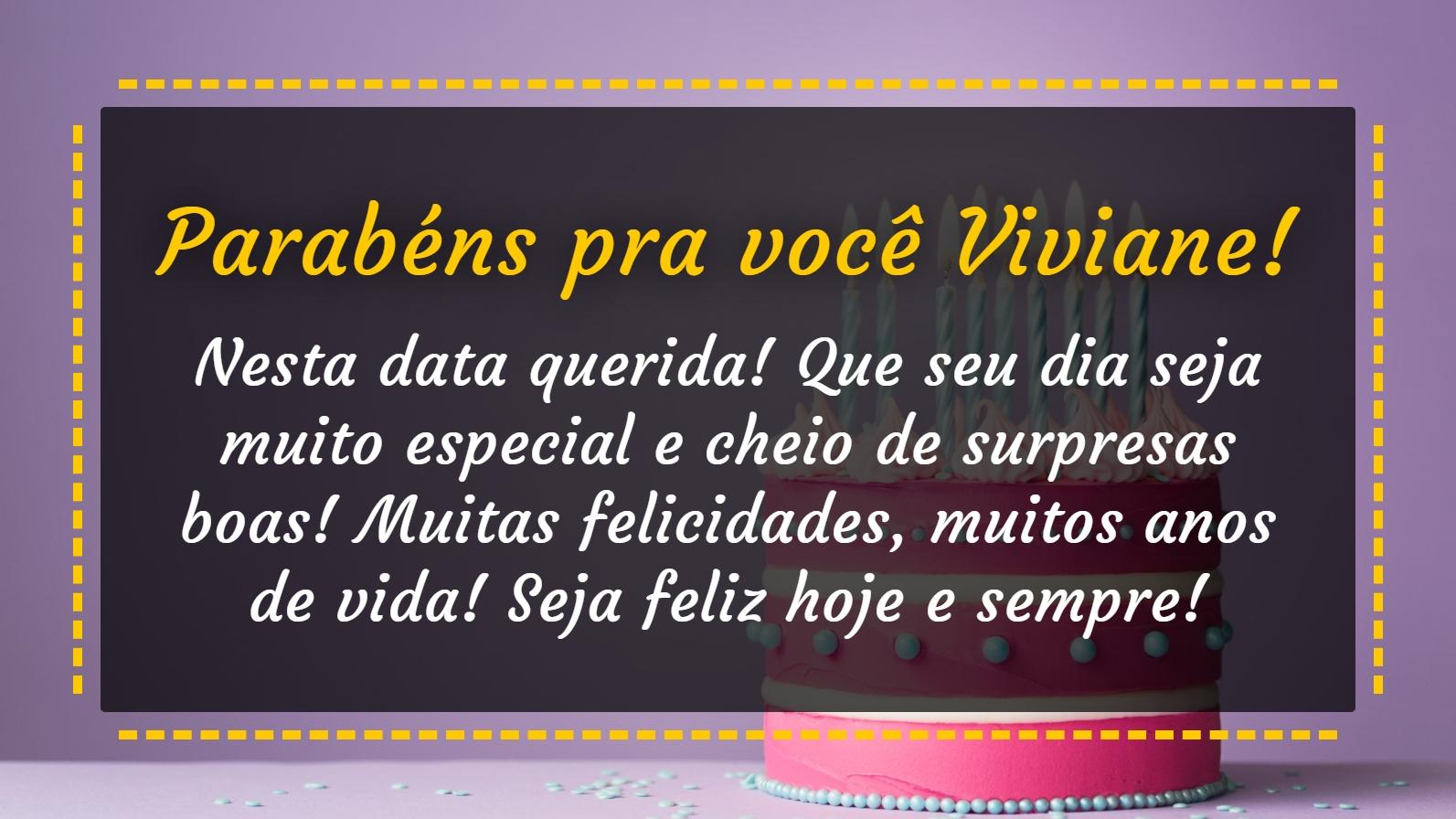 Parabéns pra você Viviane! Parabens pra você! Nesta data querida! Que seu dia seja muito especial e cheio de surpresas boas! Muitas felicidades, muitos anos de vida! Seja feliz hoje e sempre! Parabéns!