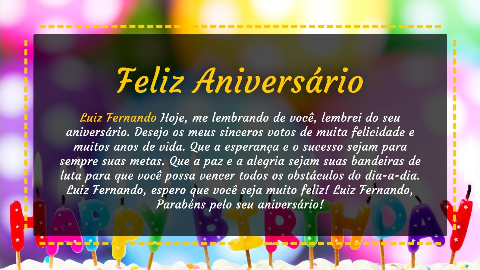 Luiz Fernando Hoje, me lembrando de você, lembrei do seu aniversário. Desejo os meus sinceros votos de muita felicidade e muitos anos de vida. Que a esperança e o sucesso sejam para sempre suas metas. Que a paz e a alegria sejam suas bandeiras de luta para que você possa vencer todos os obstáculos do dia-a-dia. Luiz Fernando, espero que você seja muito feliz! Luiz Fernando, Parabéns pelo seu aniversário!