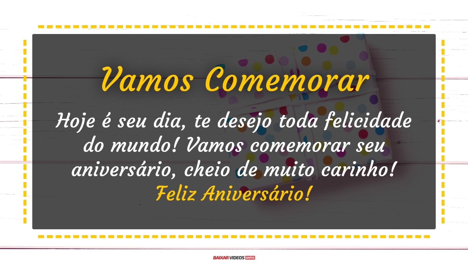 Hoje é seu dia, te desejo toda felicidade do mundo! Vamos comemorar seu aniversário, cheio de muito carinho! Feliz Aniversário!