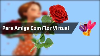 Mensagem Para Amiga Com Flor Virtual E Carinho Verdadeiro. . .
