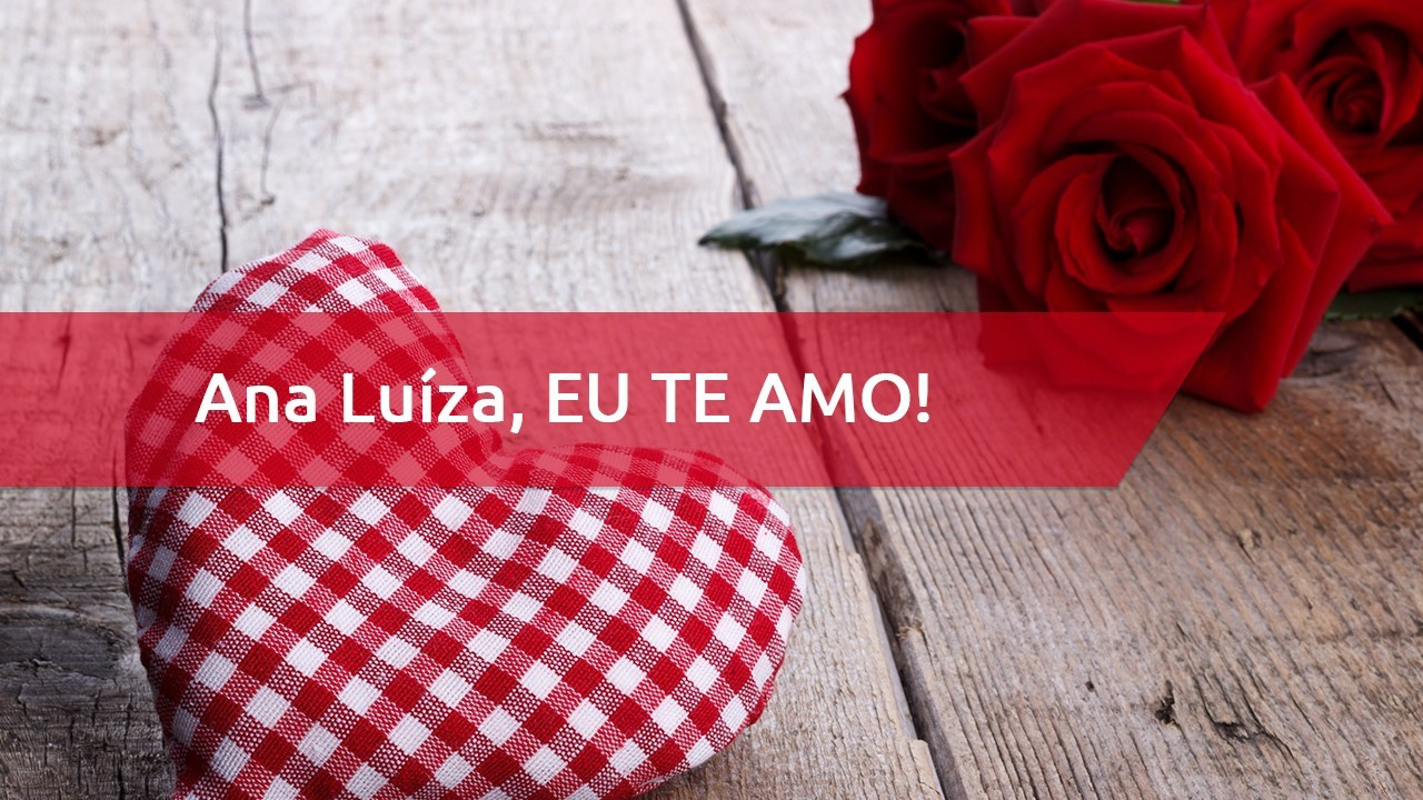 Ana Luíza, Feliz Dia dos Namorados - Ana Luíza, eu te amo demais!