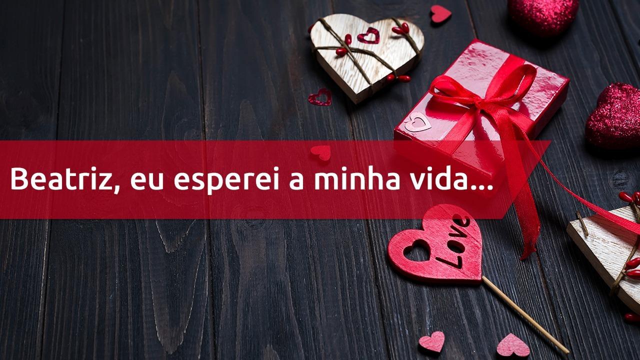 Beatriz receba esta declaração de amor para o Dia dos Namorados