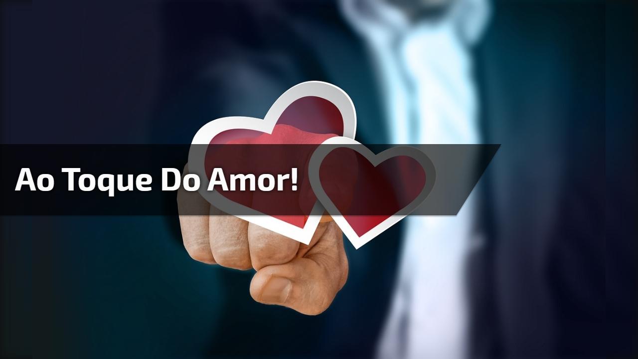 Ao toque do amor!
