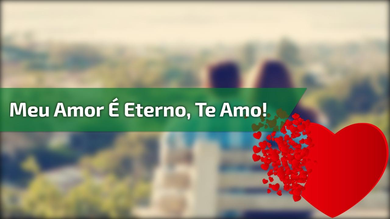 Meu amor é eterno, te amo!