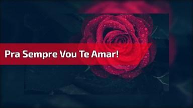 Mensagem De Amor Para Alguém Muito Especial, Eu Te Amo E Pra Sempre Vou Te Amar!