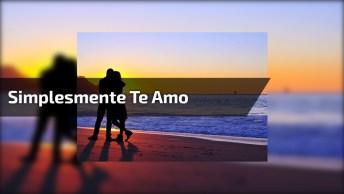 Mensagem De Amor Para Pessoa Especial! Simplesmente Te Amo!