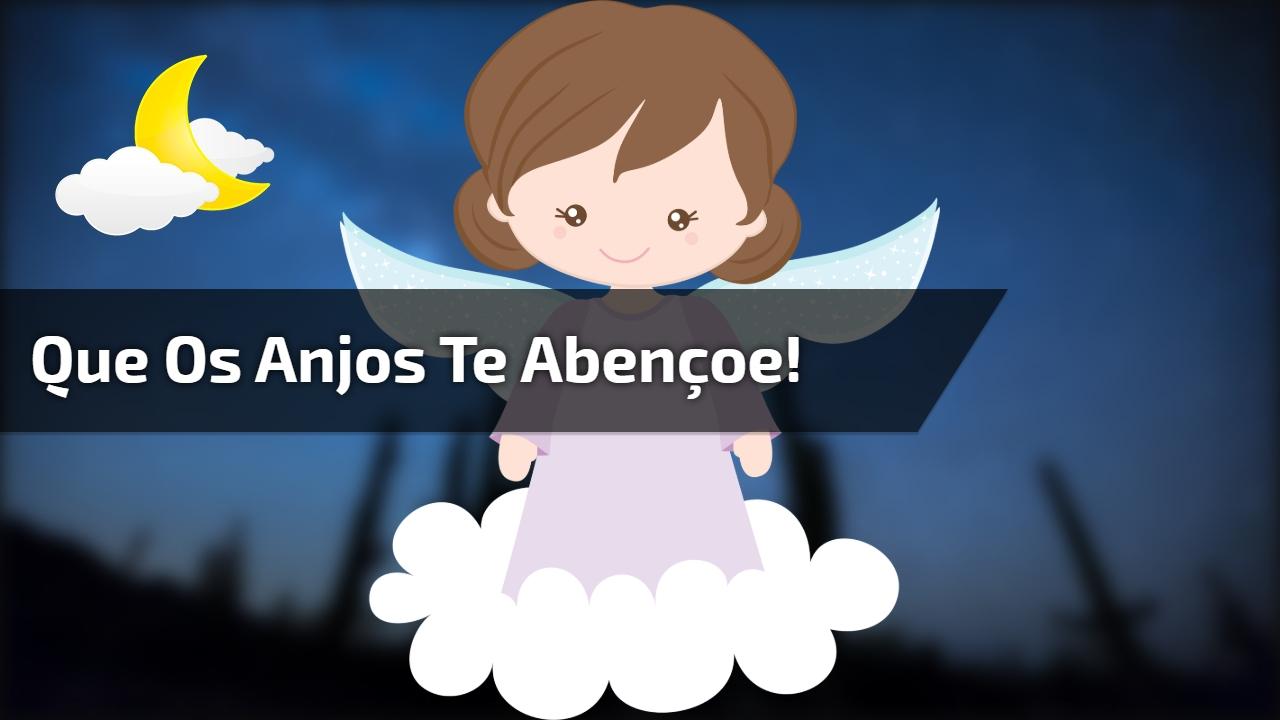 Que os anjos te abençoe!