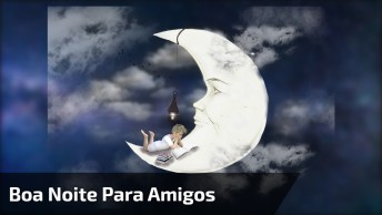 Vídeo Com Mensagem De Boa Noite Para Amigos E Amigas Do Whatsapp!