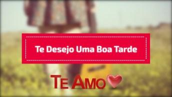 Amor, É Com Muito Carinho Que Te Desejo Uma Boa Tarde!