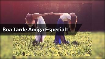 Boa Tarde Amiga Especial, Que Nossa Amizade Seja Eterna, Te Amo!