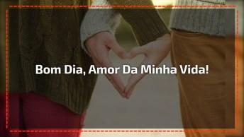 Bom Dia Amor Da Minha Vida - Envie Esta Mensagem Através Do Whatsapp!