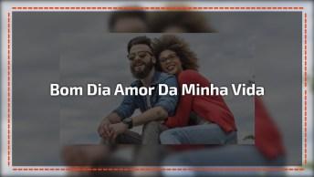 Bom Dia Amor Da Minha Vida, Uma Mensagem Linda Para Enviar Pelo Whatsapp!