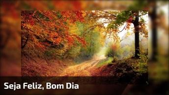 Mensagem De Bom Dia, A Vida Te Espera De Braços Abertos, Seja Feliz!