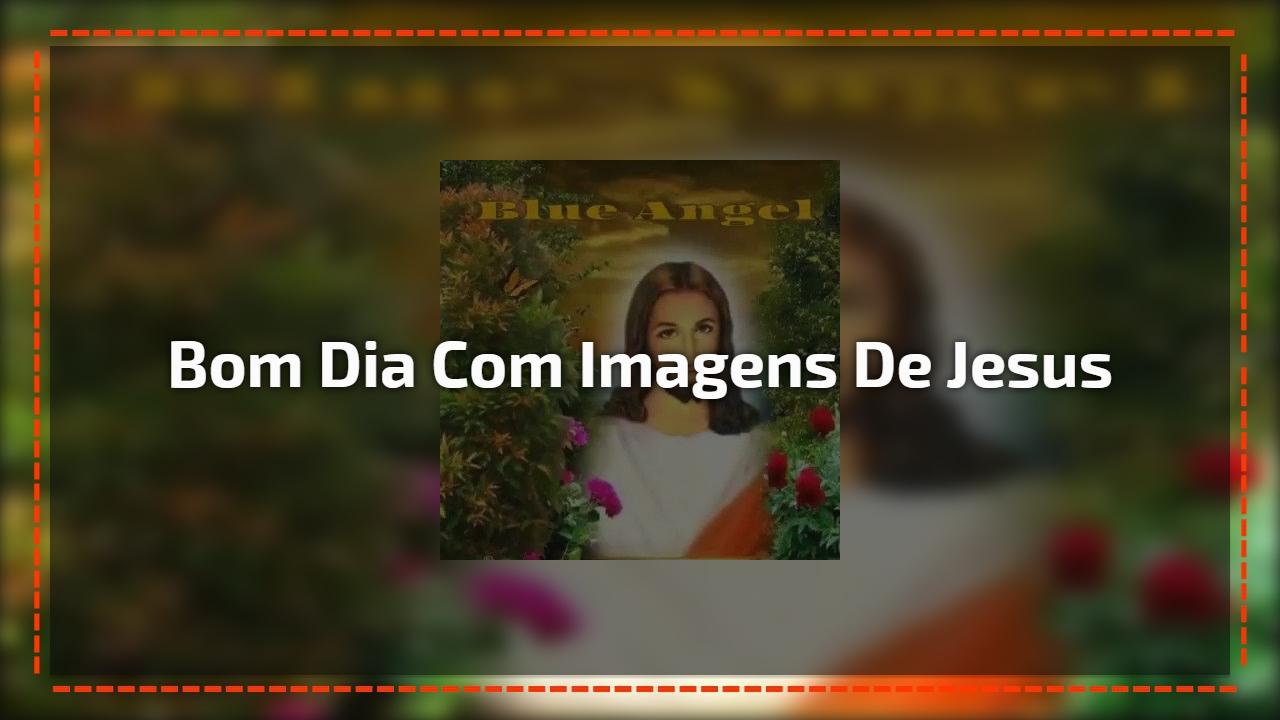 Bom Dia com imagens de Jesus
