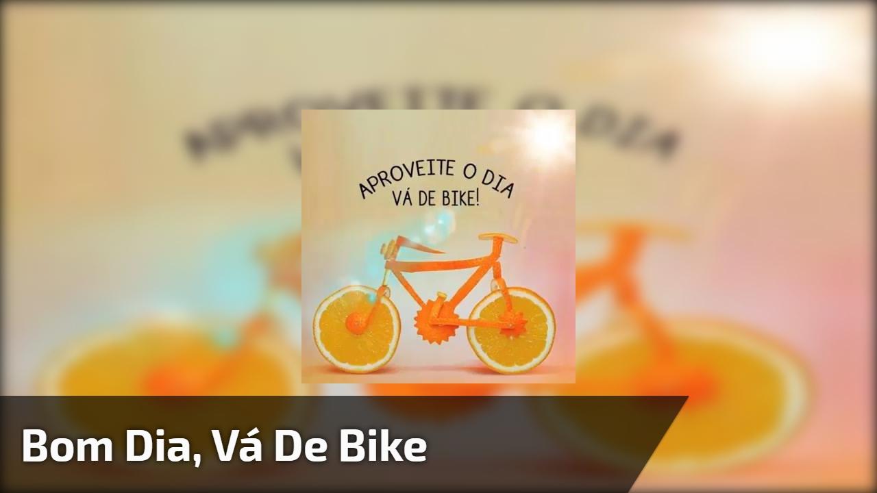 Bom dia, vá de bike