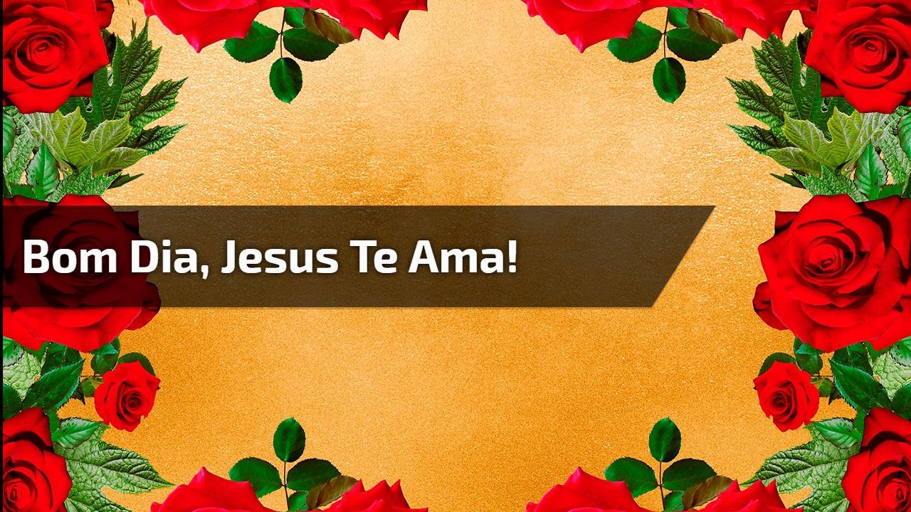 Bom Dia, Jesus te ama!