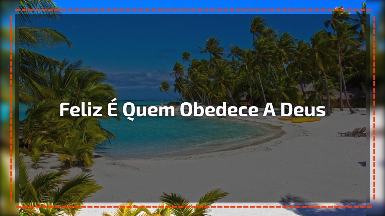 Feliz é quem obedece a Deus