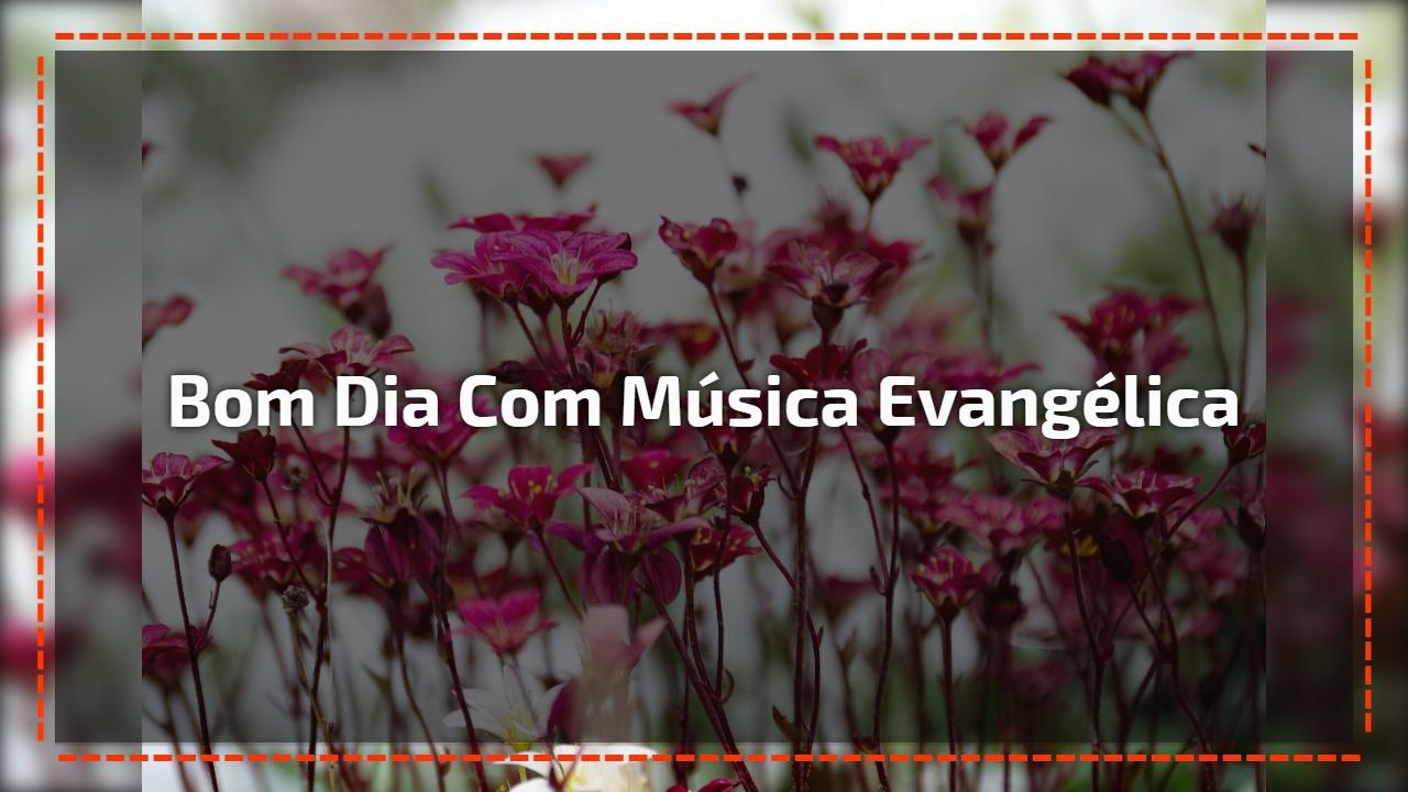 Bom dia com música evangélica