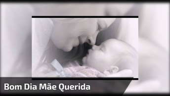 Bom Dia Para O Dia Das Mães - Uma Linda Mensagem Para Começar O Dia!