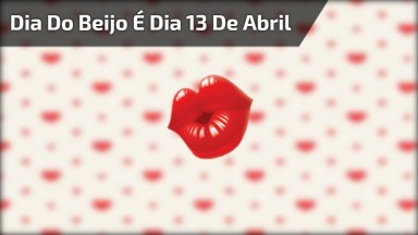 Dia Do Beijo É Dia 13 De Abril, Celebre Esta Data Do Jeito Que Você Desejar!