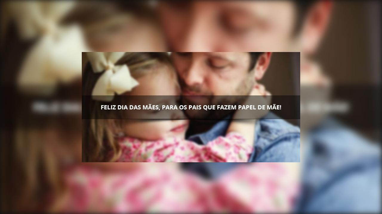 Feliz Dia das Mães para os pais que fazem o papel de mãe também