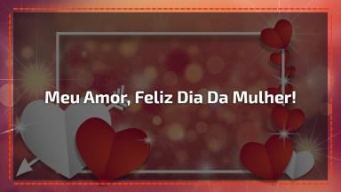 Mensagem De Feliz Dia Da Mulher Para Esposa - Meu Amor, Feliz Dia Da Mulher!