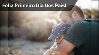 Mensagem Dia Dos Pais Para Pai De Primeira Viagem, Feliz Primeiro Dia Dos Pais!