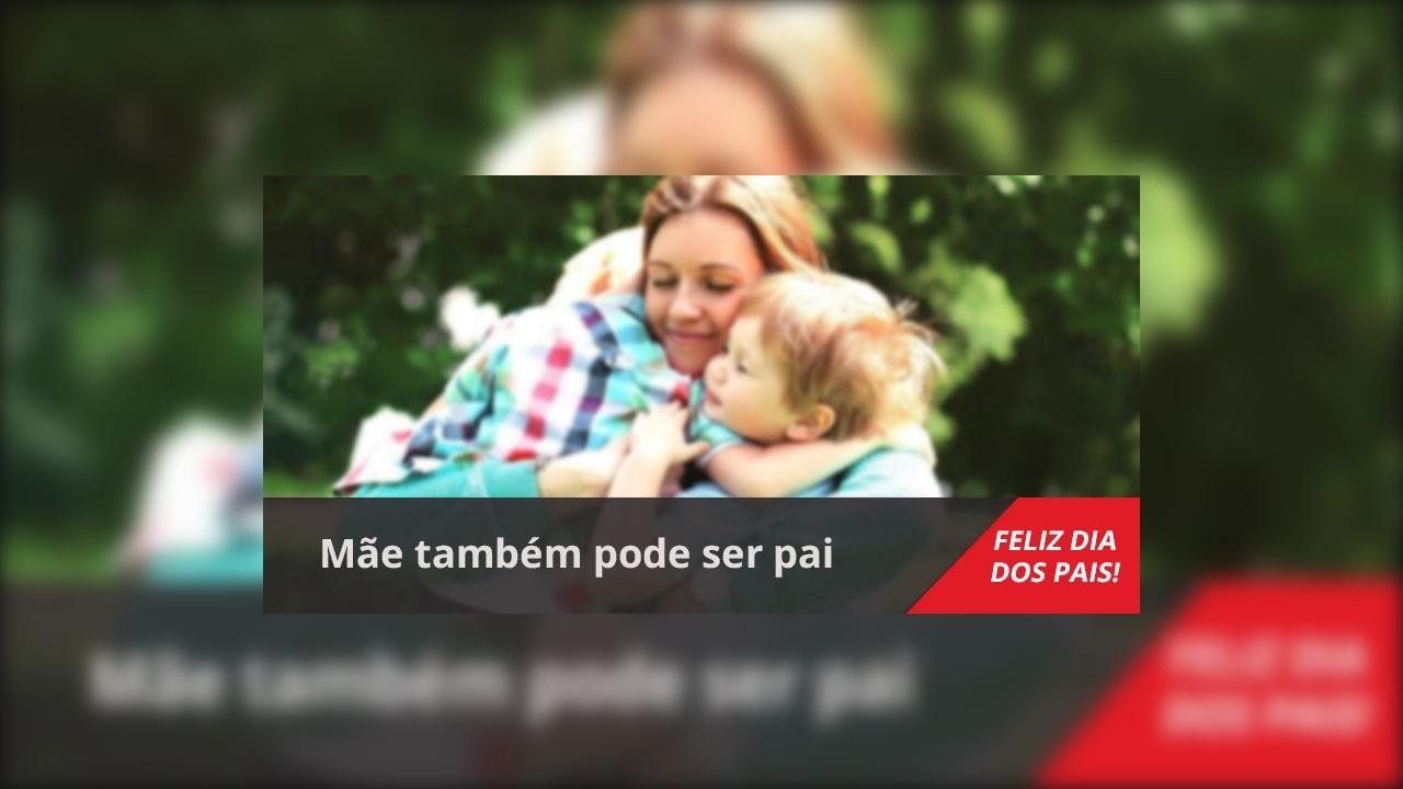 Mensagem Dia dos Pais pra mãe. Mãe também pode ser pai, Feliz Dia dos Pais!!!