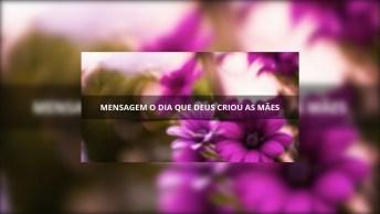 Mensagem O Dia Que Deus Criou As Mães, Linda Mensagem Para O Dia Das Mães!
