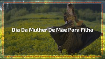 Vídeo Com Homenagem Ao Dia Da Mulher De Mãe Para Filha, Compartilhe!