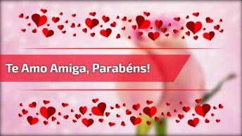 Mensagem De Feliz Aniversário Para Amiga! Te Amo Minha Amiga Parabéns!