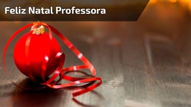 Mensagem De Feliz Natal Para Professora, Além De Ensinar É Nossa Amiga!