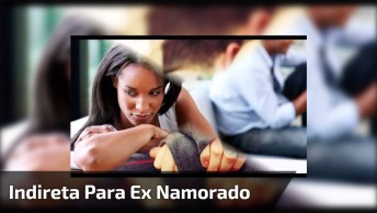 Vídeo Com Mensagem De Indireta Para Ex Namorado, Compartilhe!